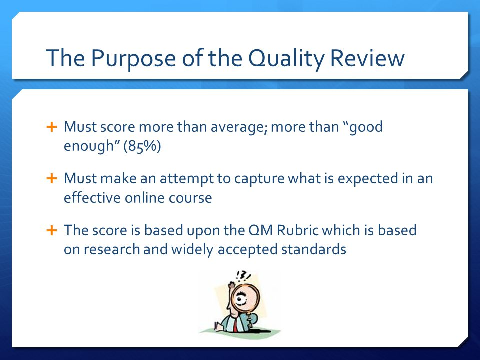 The Purpose of the Quality Review Must score more than average; more than good enough (85%) Must make an attempt to capture what is expected in an eff