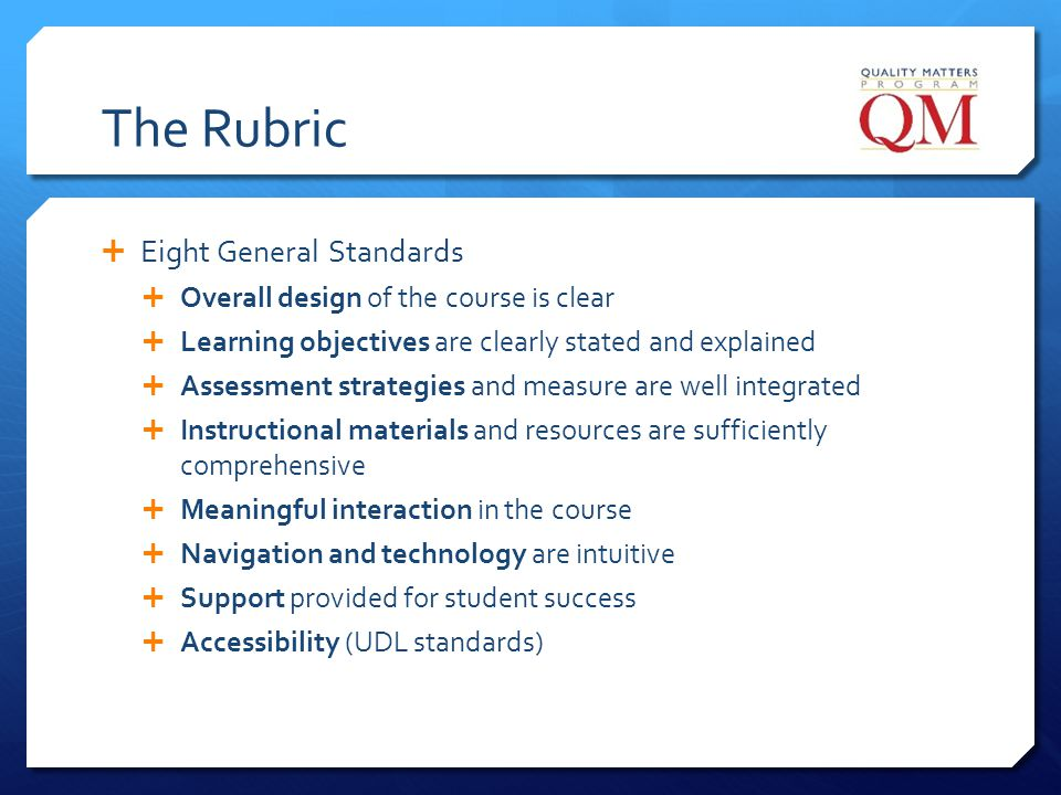 The Rubric Eight General Standards Overall design of the course is clear Learning objectives are clearly stated and explained Assessment strategies an