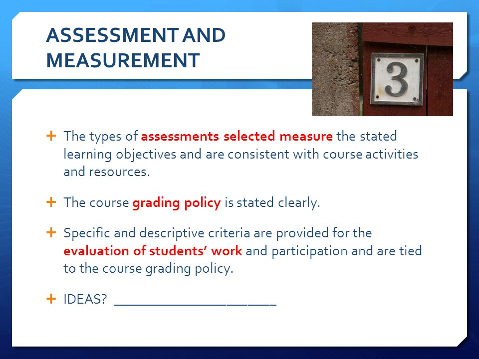 ASSESSMENT AND MEASUREMENT The types of assessments selected measure the stated learning objectives and are consistent with course activities and reso