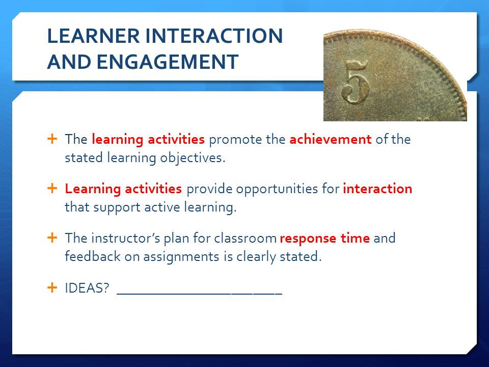 LEARNER INTERACTION AND ENGAGEMENT The learning activities promote the achievement of the stated learning objectives. Learning activities provide oppo