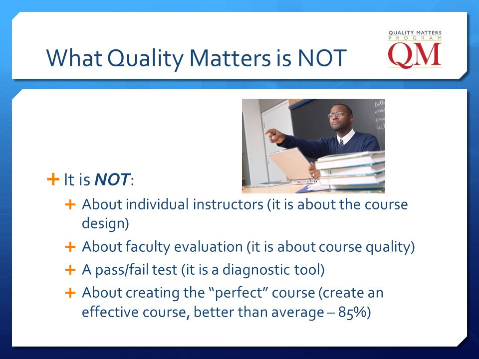 What Quality Matters is NOT It is NOT: About individual instructors (it is about the course design) About faculty evaluation (it is about course quali