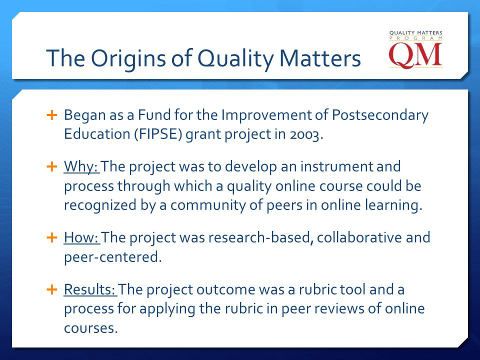 The Origins of Quality Matters Began as a Fund for the Improvement of Postsecondary Education (FIPSE) grant project in 2003. Why: The project was to d