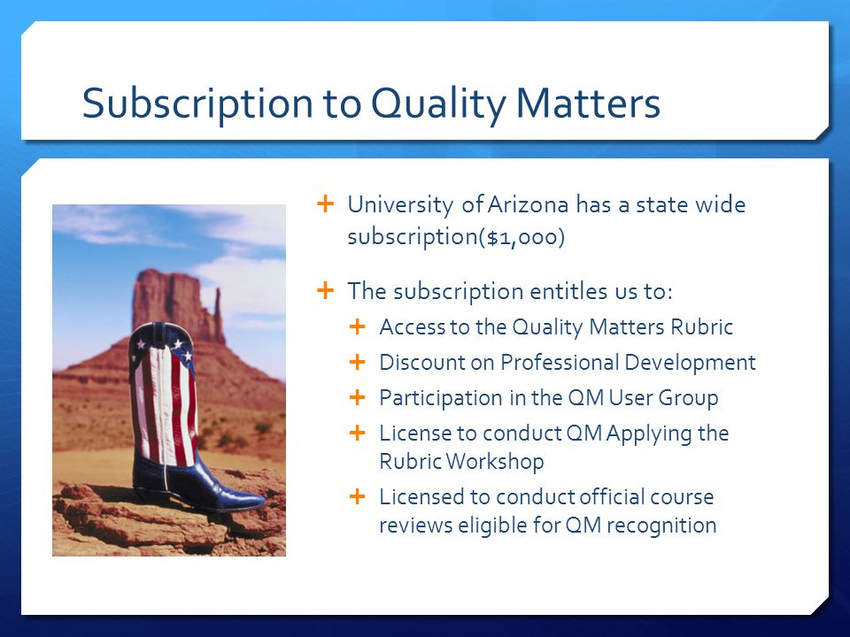 Subscription to Quality Matters University of Arizona has a state wide subscription($1,000) The subscription entitles us to: Access to the Quality Mat