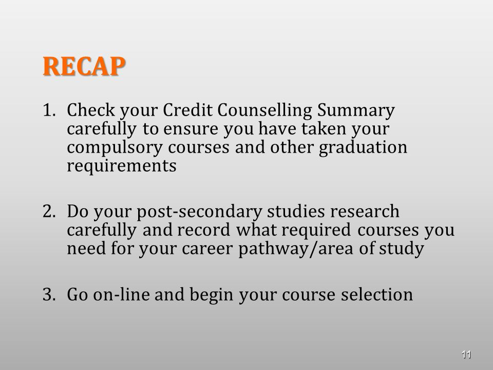 RECAP 1. 1.Check your Credit Counselling Summary carefully to ensure you have taken your compulsory courses and other graduation requirements 2. 2.Do