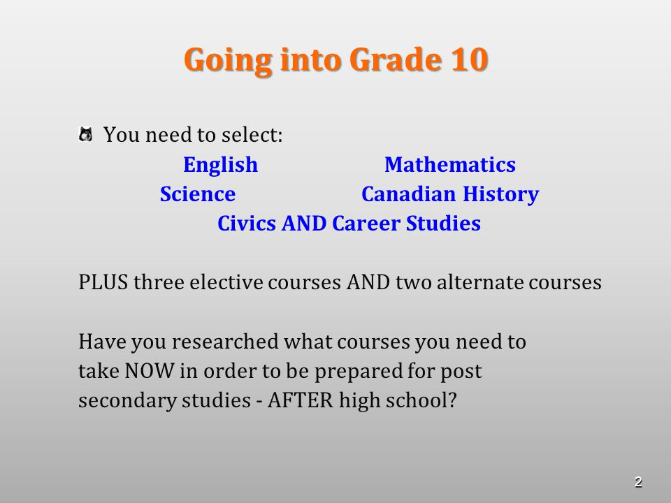 Going into Grade 10 You need to select: EnglishMathematics ScienceCanadian History Civics AND Career Studies PLUS three elective courses AND two alternate courses Have you researched what courses you need to take NOW in order to be prepared for post secondary studies - AFTER high school.