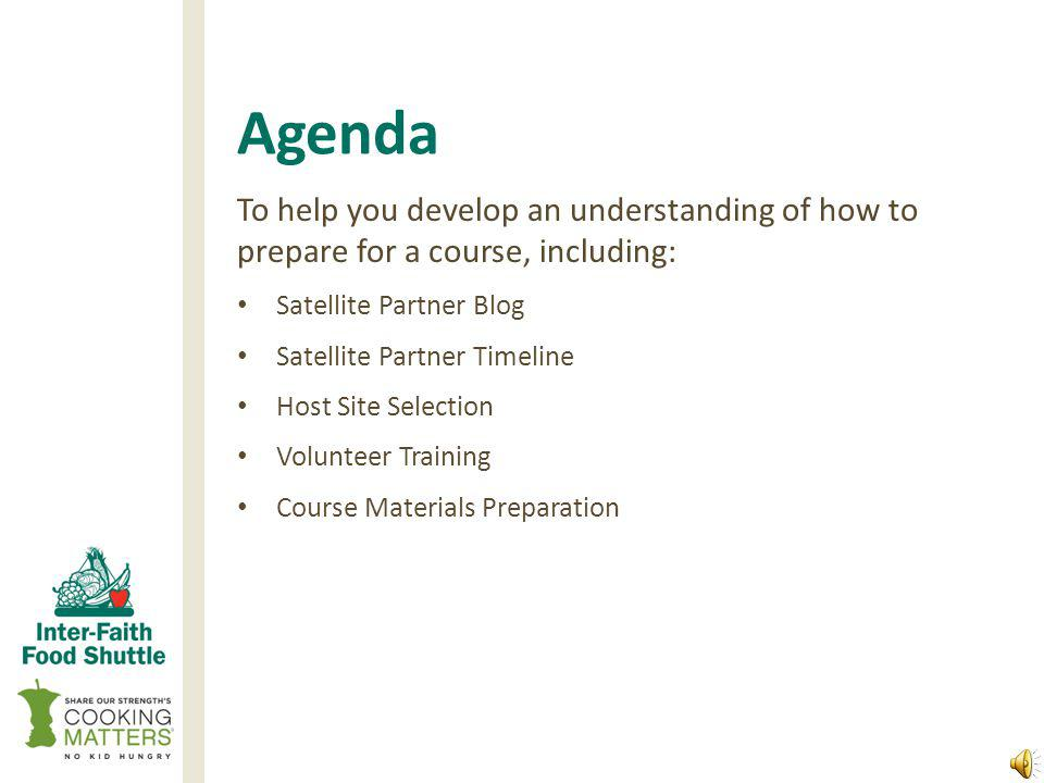 Agenda To help you develop an understanding of how to prepare for a course, including: Satellite Partner Blog Satellite Partner Timeline Host Site Selection Volunteer Training Course Materials Preparation