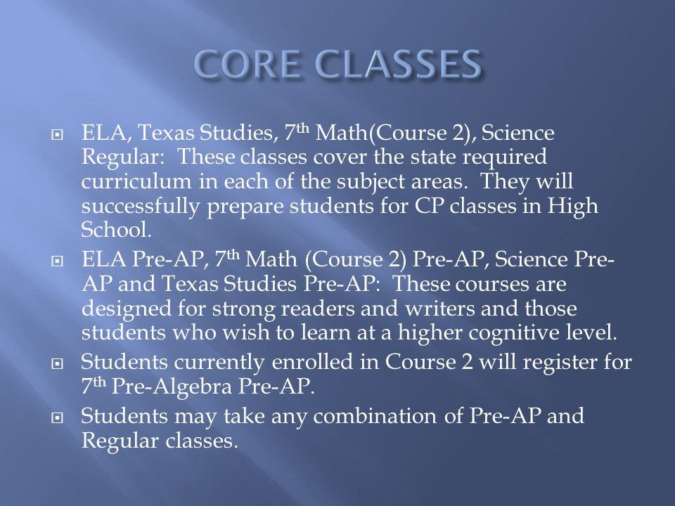 ELA, Texas Studies, 7 th Math(Course 2), Science Regular: These classes cover the state required curriculum in each of the subject areas.