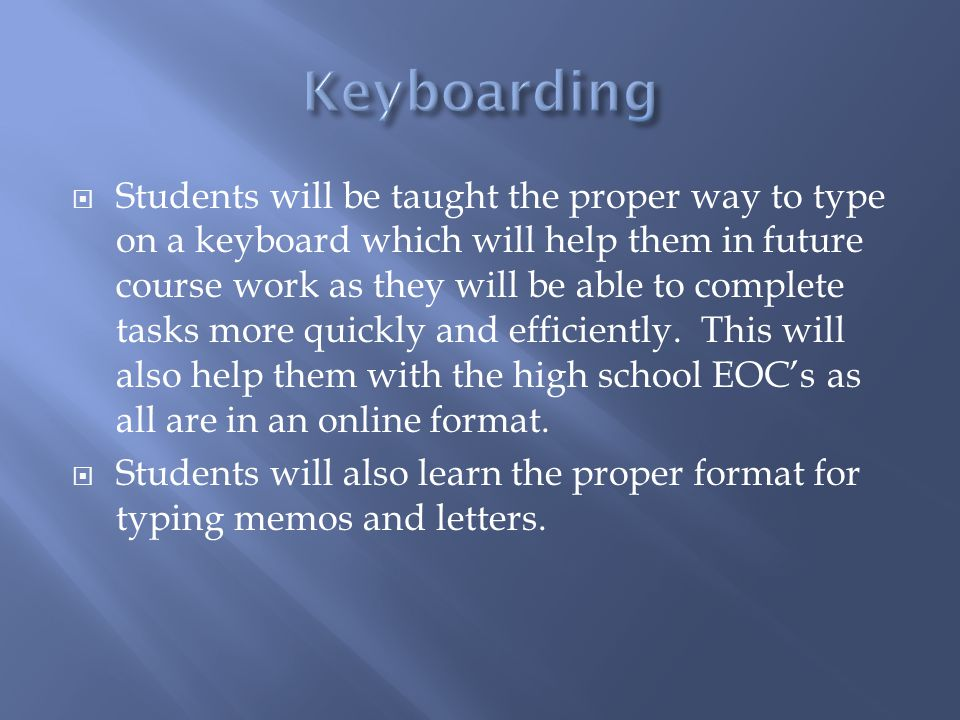 Students will be taught the proper way to type on a keyboard which will help them in future course work as they will be able to complete tasks more quickly and efficiently.