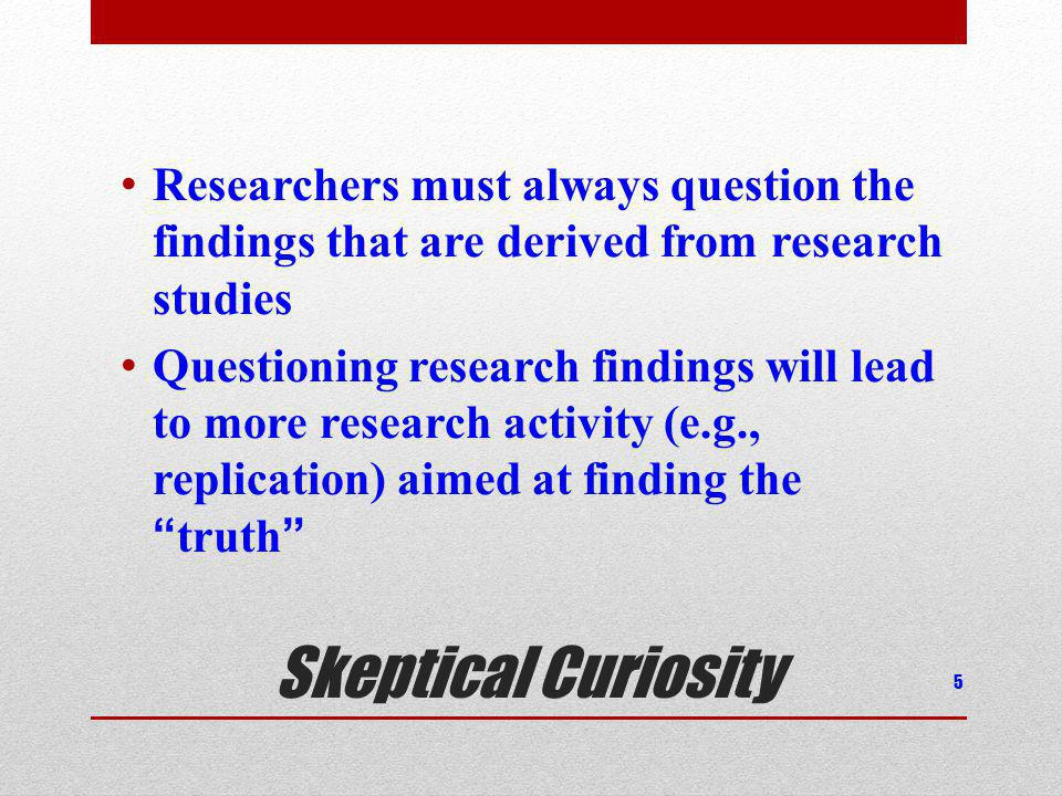 Skeptical Curiosity Researchers must always question the findings that are derived from research studies Questioning research findings will lead to mo