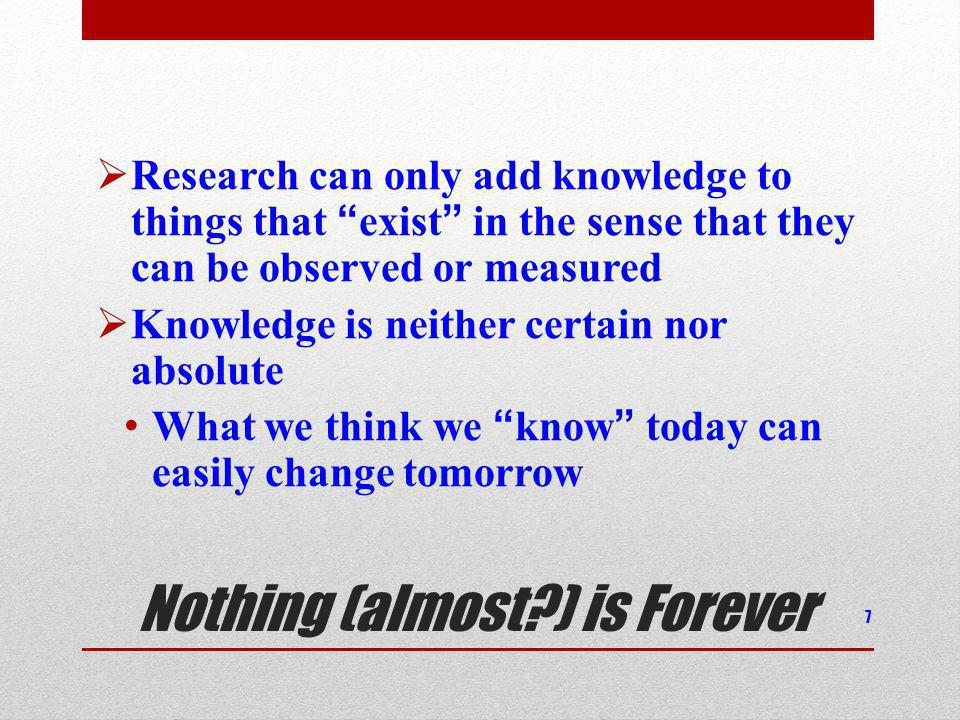 Nothing (almost?) is Forever Research can only add knowledge to things that exist in the sense that they can be observed or measured Knowledge is neither certain nor absolute What we think we know today can easily change tomorrow 7