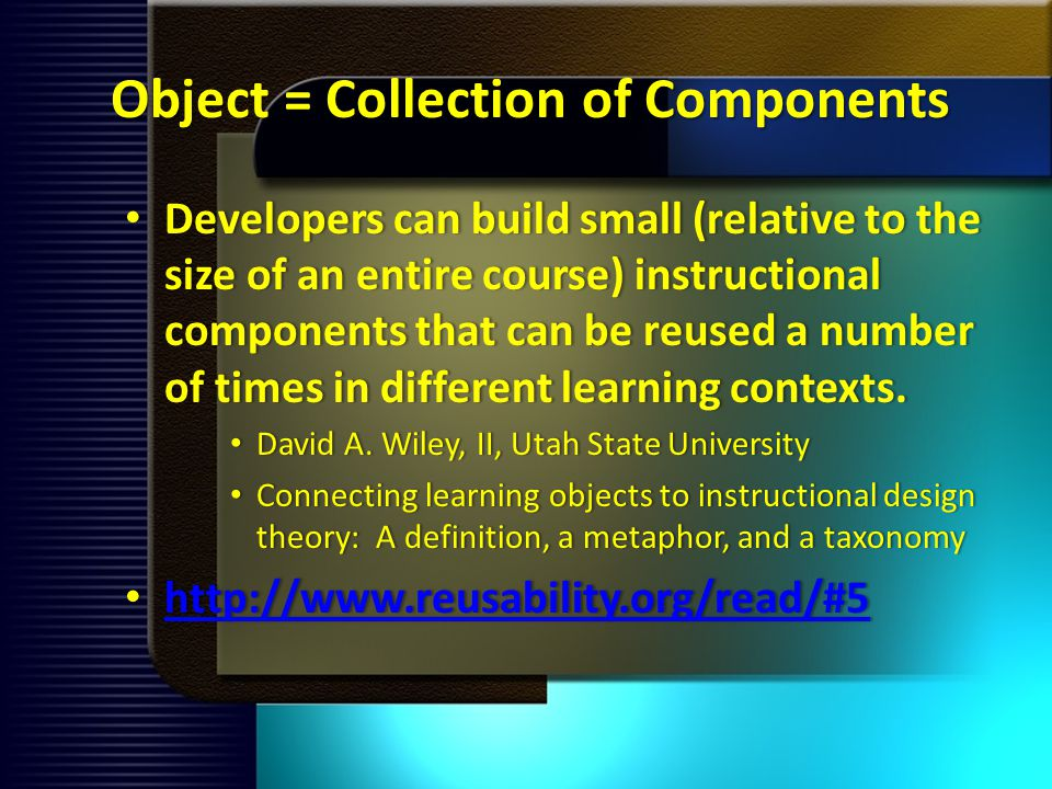 Object = Collection of Components Developers can build small (relative to the size of an entire course) instructional components that can be reused a number of times in different learning contexts.