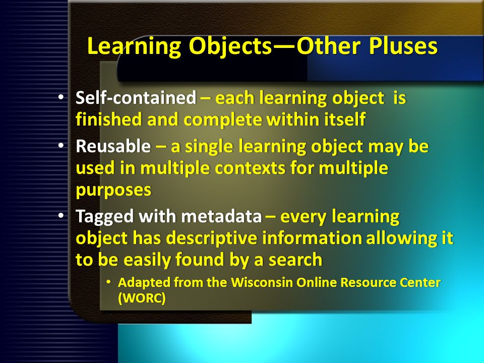 Learning ObjectsOther Pluses Self-contained – each learning object is finished and complete within itself Self-contained – each learning object is finished and complete within itself Reusable – a single learning object may be used in multiple contexts for multiple purposes Reusable – a single learning object may be used in multiple contexts for multiple purposes Tagged with metadata – every learning object has descriptive information allowing it to be easily found by a search Tagged with metadata – every learning object has descriptive information allowing it to be easily found by a search Adapted from the Wisconsin Online Resource Center (WORC) Adapted from the Wisconsin Online Resource Center (WORC)