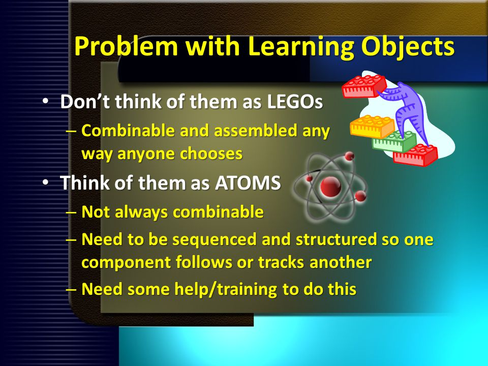 Problem with Learning Objects Dont think of them as LEGOs Dont think of them as LEGOs – Combinable and assembled any way anyone chooses Think of them as ATOMS Think of them as ATOMS – Not always combinable – Need to be sequenced and structured so one component follows or tracks another – Need some help/training to do this