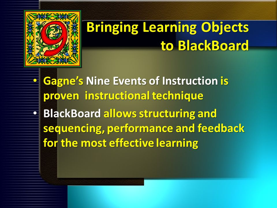 Bringing Learning Objects to BlackBoard Gagnes Nine Events of Instruction is proven instructional technique Gagnes Nine Events of Instruction is proven instructional technique BlackBoard allows structuring and sequencing, performance and feedback for the most effective learning BlackBoard allows structuring and sequencing, performance and feedback for the most effective learning