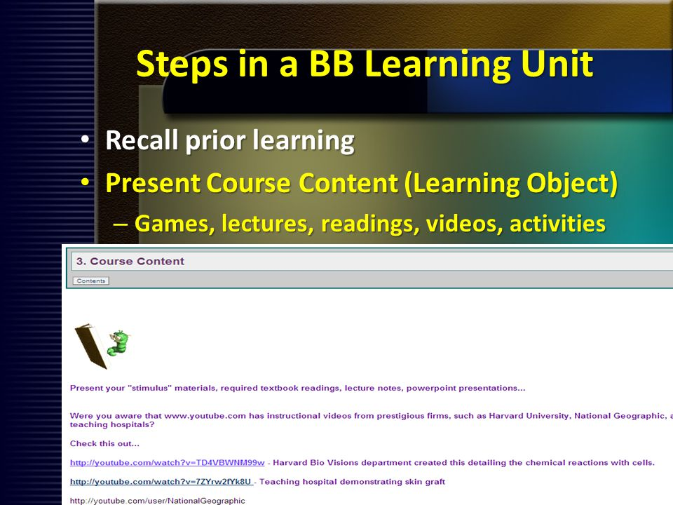 Steps in a BB Learning Unit Recall prior learning Recall prior learning Present Course Content (Learning Object) Present Course Content (Learning Object) – Games, lectures, readings, videos, activities