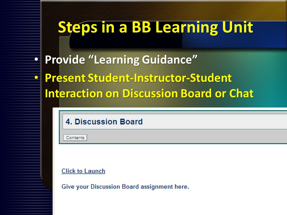 Steps in a BB Learning Unit Provide Learning Guidance Provide Learning Guidance Present Student-Instructor-Student Interaction on Discussion Board or Chat Present Student-Instructor-Student Interaction on Discussion Board or Chat