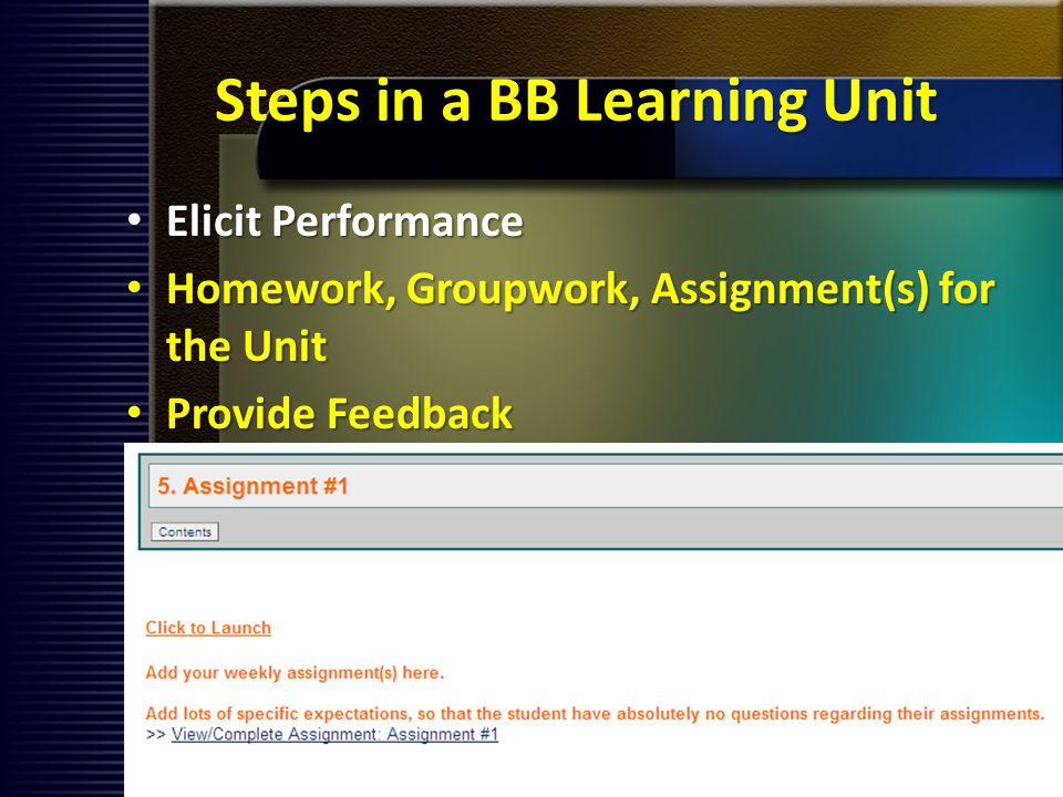 Steps in a BB Learning Unit Elicit Performance Elicit Performance Homework, Groupwork, Assignment(s) for the Unit Homework, Groupwork, Assignment(s) for the Unit Provide Feedback Provide Feedback