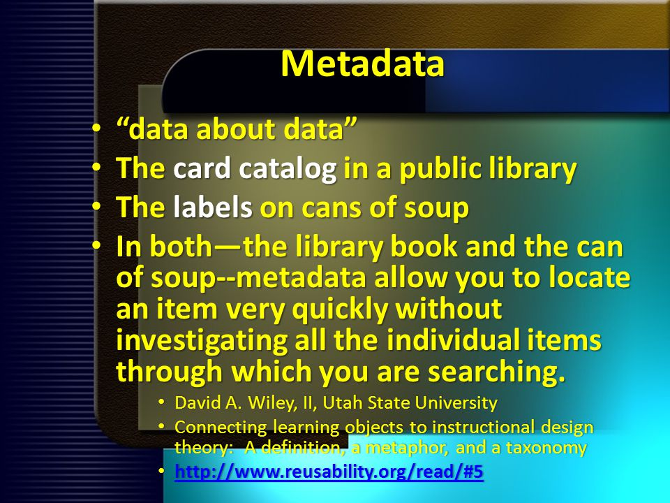 Metadata data about data data about data The card catalog in a public library The card catalog in a public library The labels on cans of soup The labels on cans of soup In boththe library book and the can of soup--metadata allow you to locate an item very quickly without investigating all the individual items through which you are searching.