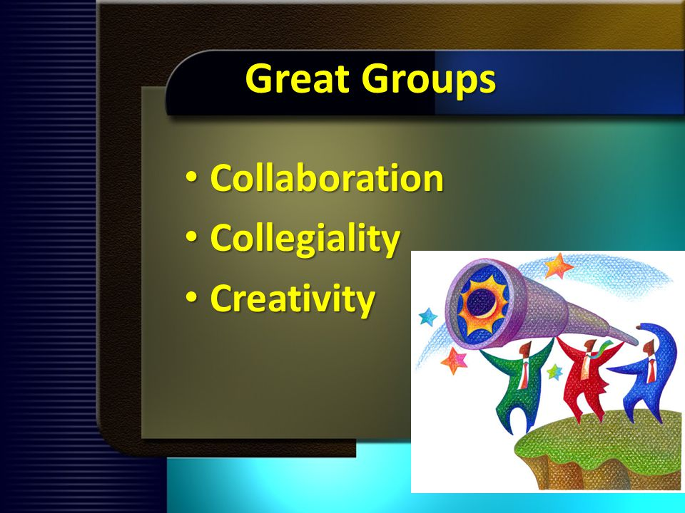 Great Groups Collaboration Collaboration Collegiality Collegiality Creativity Creativity
