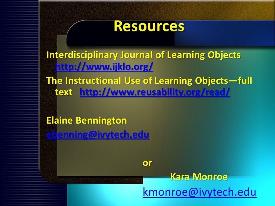 Resources Interdisciplinary Journal of Learning Objects http://www.ijklo.org/ http://www.ijklo.org/ The Instructional Use of Learning Objectsfull text http://www.reusability.org/read/ http://www.reusability.org/read/ Elaine Bennington ebenning@ivytech.edu or Kara Monroe kmonroe@ivytech.edu