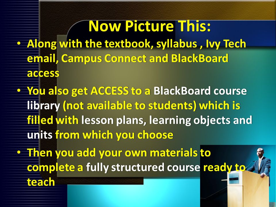 Now Picture This: Along with the textbook, syllabus, Ivy Tech email, Campus Connect and BlackBoard access Along with the textbook, syllabus, Ivy Tech email, Campus Connect and BlackBoard access You also get ACCESS to a BlackBoard course library (not available to students) which is filled with lesson plans, learning objects and units from which you choose You also get ACCESS to a BlackBoard course library (not available to students) which is filled with lesson plans, learning objects and units from which you choose Then you add your own materials to complete a fully structured course ready to teach Then you add your own materials to complete a fully structured course ready to teach