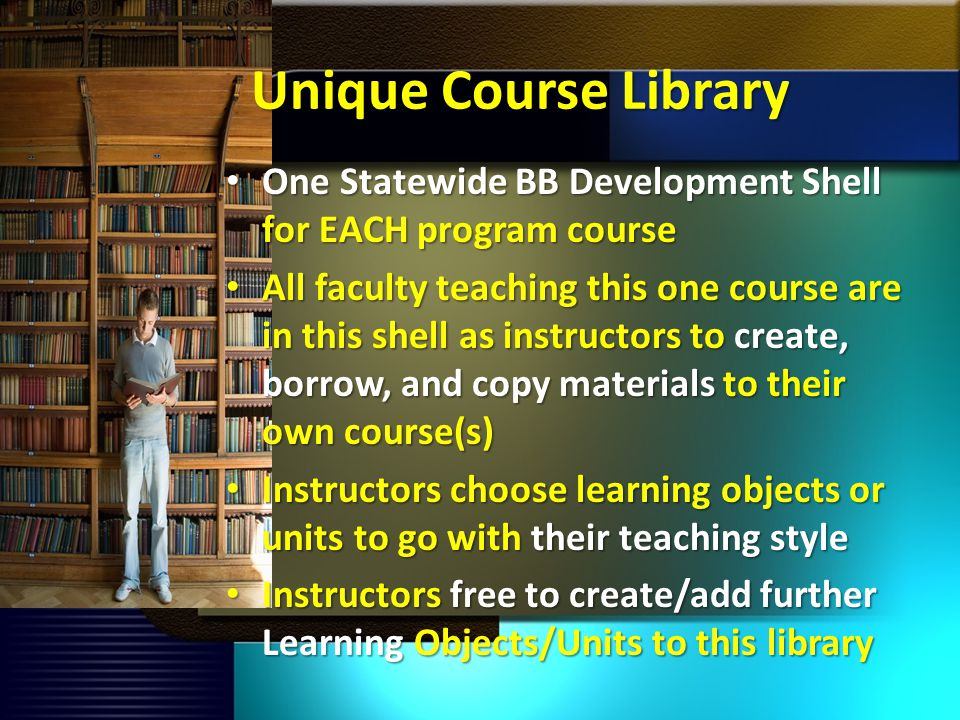 Unique Course Library One Statewide BB Development Shell for EACH program course One Statewide BB Development Shell for EACH program course All faculty teaching this one course are in this shell as instructors to create, borrow, and copy materials to their own course(s) All faculty teaching this one course are in this shell as instructors to create, borrow, and copy materials to their own course(s) Instructors choose learning objects or units to go with their teaching style Instructors choose learning objects or units to go with their teaching style Instructors free to create/add further Learning Objects/Units to this library Instructors free to create/add further Learning Objects/Units to this library