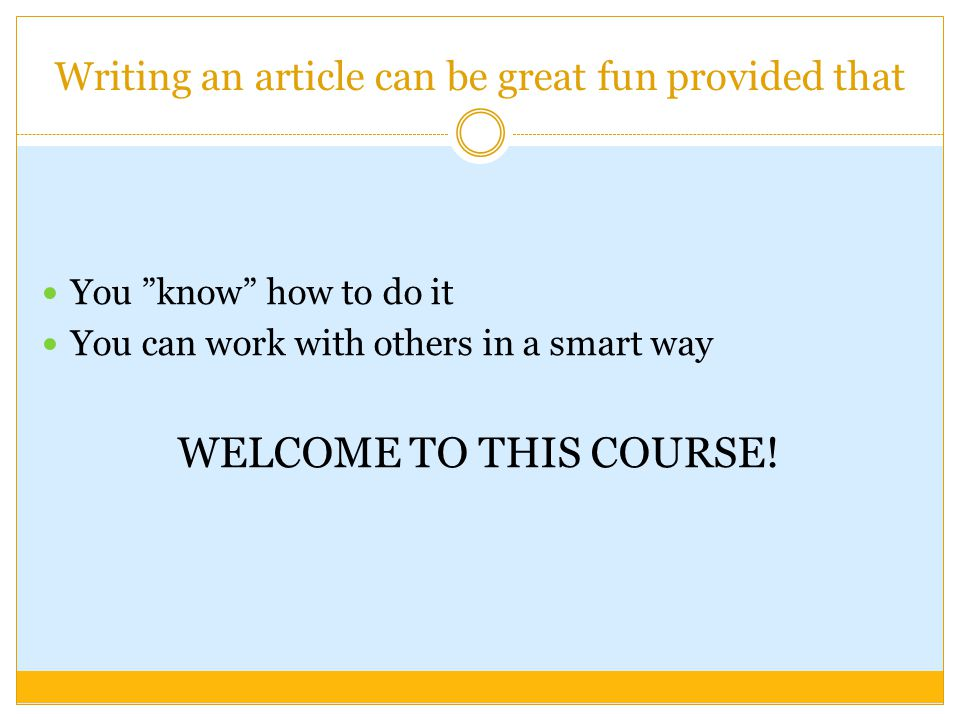 Writing an article can be great fun provided that You know how to do it You can work with others in a smart way WELCOME TO THIS COURSE!