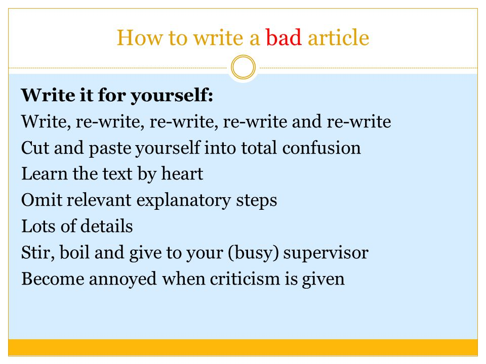 How to write a bad article Write it for yourself: Write, re-write, re-write, re-write and re-write Cut and paste yourself into total confusion Learn the text by heart Omit relevant explanatory steps Lots of details Stir, boil and give to your (busy) supervisor Become annoyed when criticism is given