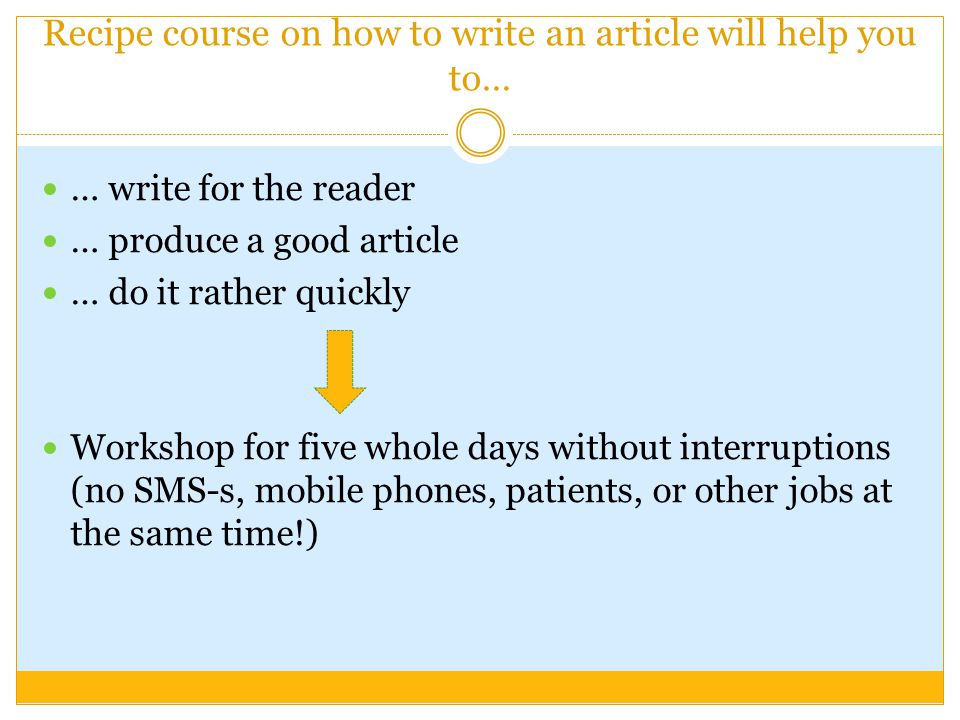 Recipe course on how to write an article will help you to… … write for the reader … produce a good article … do it rather quickly Workshop for five whole days without interruptions (no SMS-s, mobile phones, patients, or other jobs at the same time!)