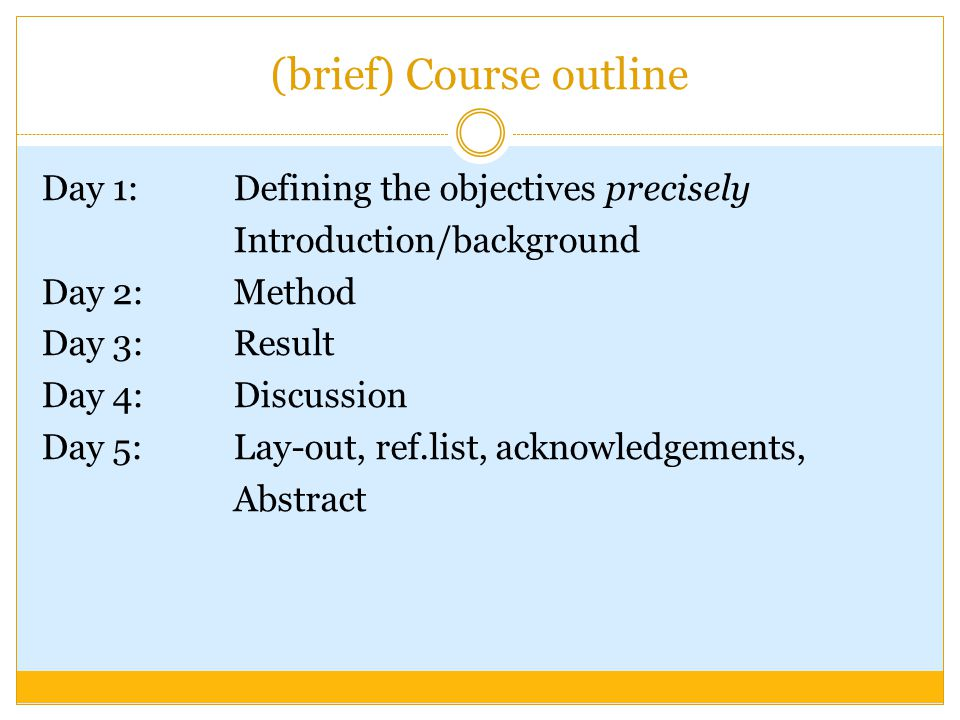 (brief) Course outline Day 1: Defining the objectives precisely Introduction/background Day 2:Method Day 3:Result Day 4: Discussion Day 5: Lay-out, ref.list, acknowledgements, Abstract