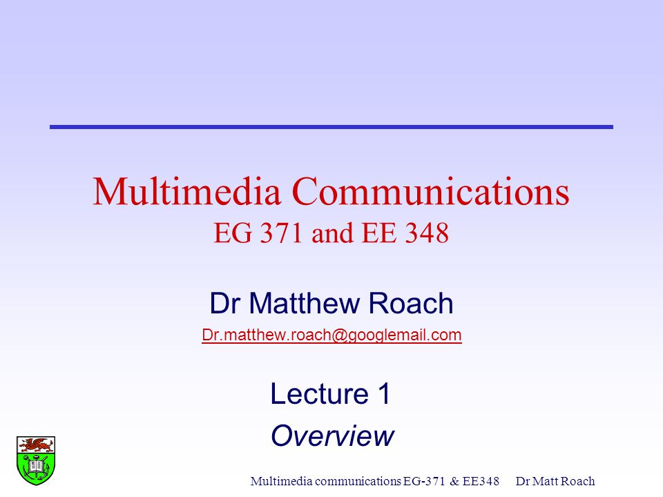 Multimedia communications EG-371& EE348Dr Matt Roach Multimedia Communications EG 371 and EE 348 Dr Matthew Roach Dr.matthew.roach@googlemail.com Lecture 1 Overview