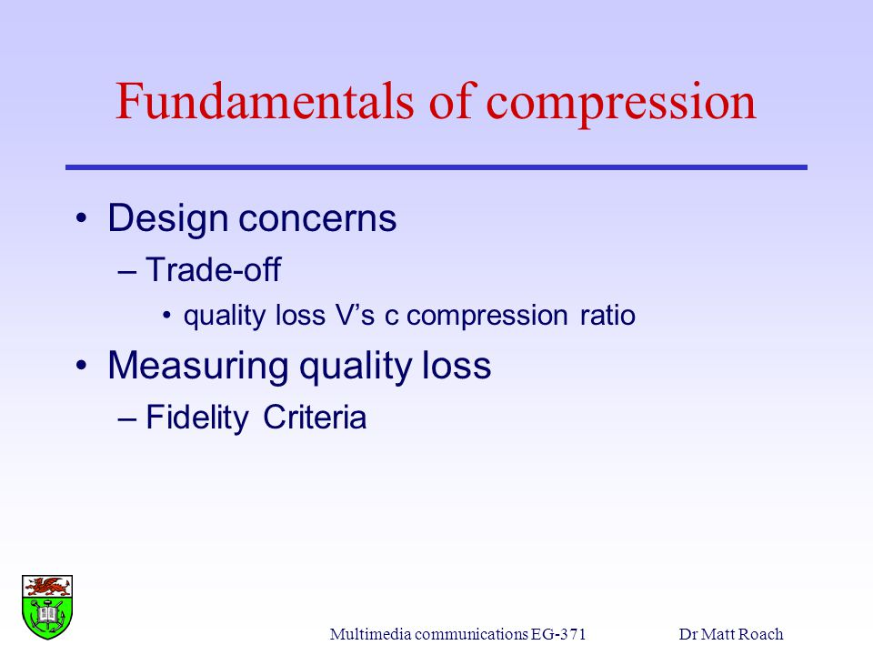 Multimedia communications EG-371Dr Matt Roach Fundamentals of compression Design concerns –Trade-off quality loss Vs c compression ratio Measuring quality loss –Fidelity Criteria