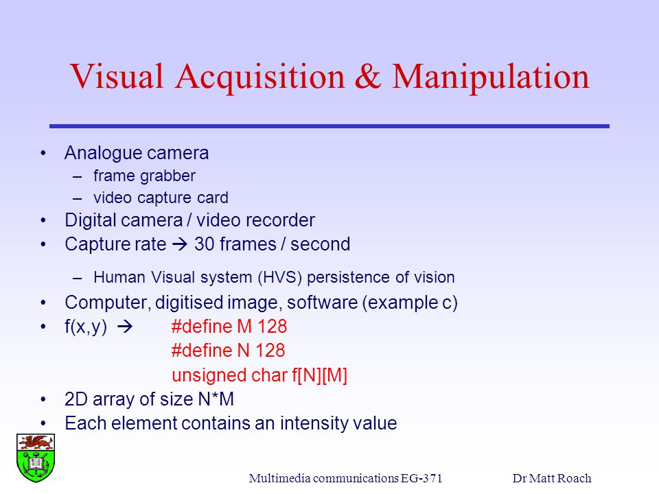 Multimedia communications EG-371Dr Matt Roach Visual Acquisition & Manipulation Analogue camera –frame grabber –video capture card Digital camera / video recorder Capture rate 30 frames / second –Human Visual system (HVS) persistence of vision Computer, digitised image, software (example c) f(x,y) #define M 128 #define N 128 unsigned char f[N][M] 2D array of size N*M Each element contains an intensity value
