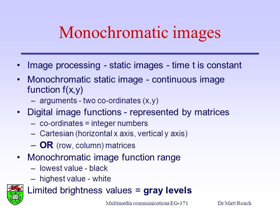 Multimedia communications EG-371Dr Matt Roach Monochromatic images Image processing - static images - time t is constant Monochromatic static image - continuous image function f(x,y) –arguments - two co-ordinates (x,y) Digital image functions - represented by matrices –co-ordinates = integer numbers –Cartesian (horizontal x axis, vertical y axis) –OR (row, column) matrices Monochromatic image function range –lowest value - black –highest value - white Limited brightness values = gray levels