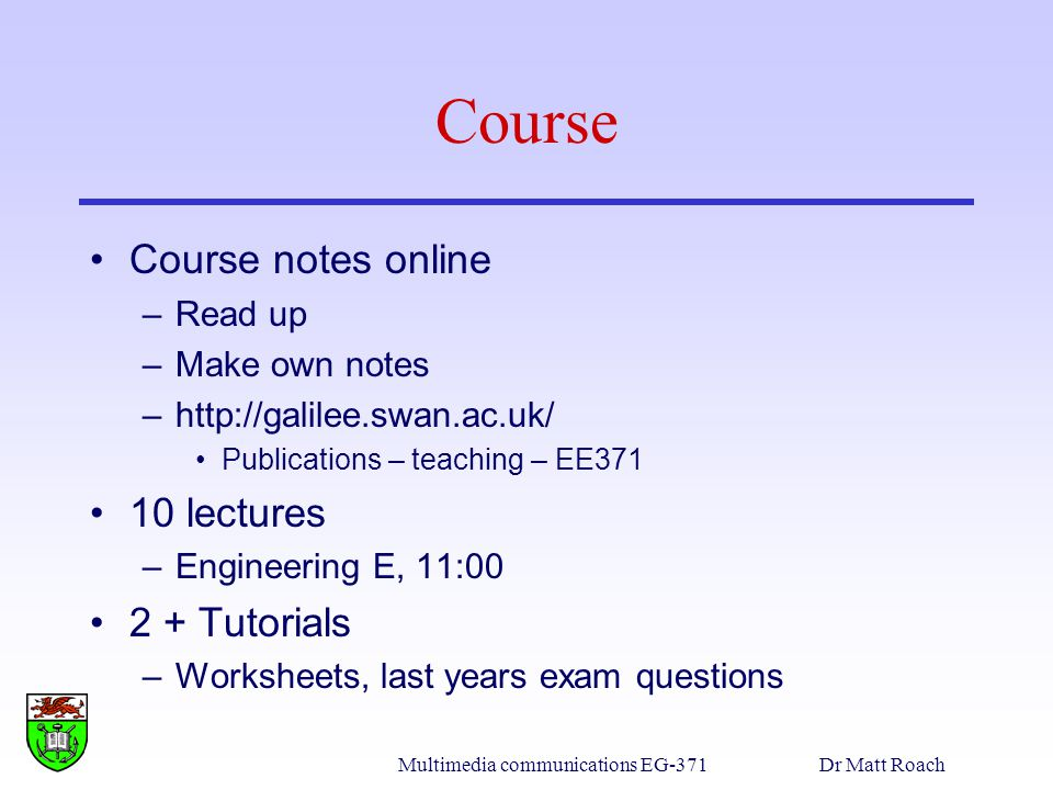 Multimedia communications EG-371Dr Matt Roach Course Course notes online –Read up –Make own notes –http://galilee.swan.ac.uk/ Publications – teaching – EE371 10 lectures –Engineering E, 11:00 2 + Tutorials –Worksheets, last years exam questions