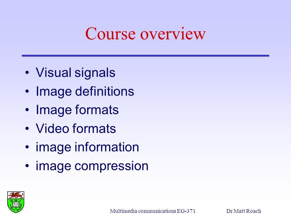 Multimedia communications EG-371Dr Matt Roach PPM, Portable Pixel Map Cookie –Px Where x is: 1 - (ascii) binary image (black & white, 0 & 1) 2 - (ascii) grey-scale image (monochromic) 3 - (ascii) colour (RGB) 4 - (binary) binary image 5 - (binary) grey-scale image (monochromatic) 6 - (binary) colour (RGB)