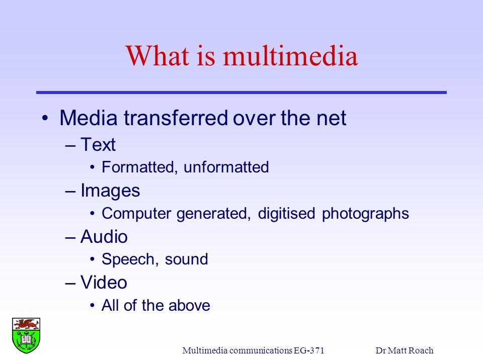 Multimedia communications EG-371Dr Matt Roach Image definition Image definition: –A 2D function obtained by sensing a scene –F(x,y), F(x 1,x 2 ), F(x) –F- intensity, grey level –x,y - spatial co-ordinates No.