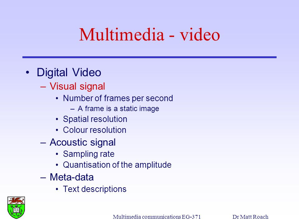 Multimedia communications EG-371Dr Matt Roach Multimedia - video Digital Video –Visual signal Number of frames per second –A frame is a static image Spatial resolution Colour resolution –Acoustic signal Sampling rate Quantisation of the amplitude –Meta-data Text descriptions