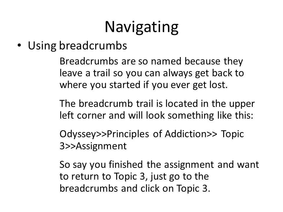 Navigating Using breadcrumbs Breadcrumbs are so named because they leave a trail so you can always get back to where you started if you ever get lost.