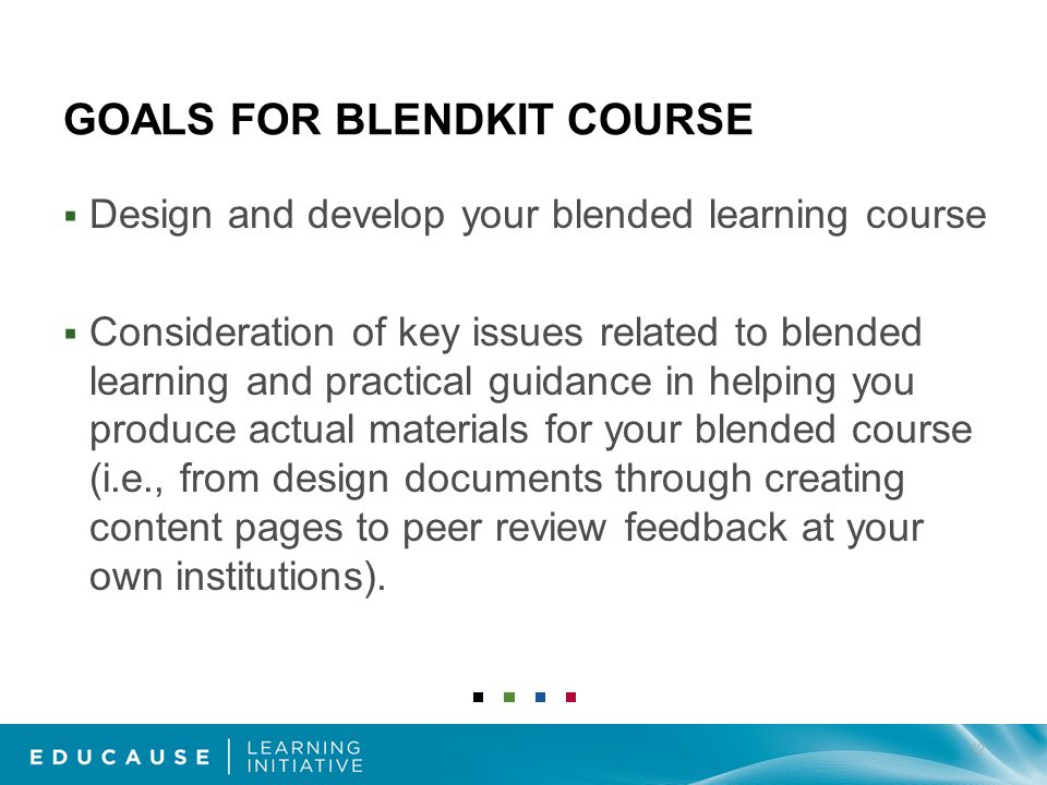GOALS FOR BLENDKIT COURSE Design and develop your blended learning course Consideration of key issues related to blended learning and practical guidance in helping you produce actual materials for your blended course (i.e., from design documents through creating content pages to peer review feedback at your own institutions).
