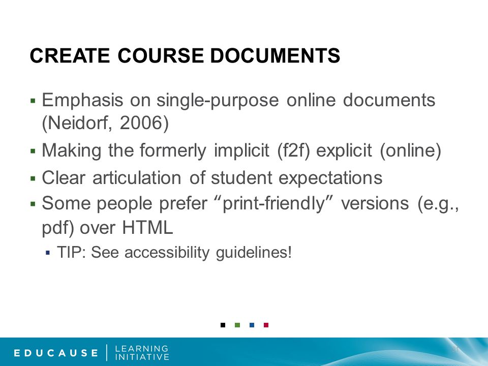 CREATE COURSE DOCUMENTS Emphasis on single-purpose online documents (Neidorf, 2006) Making the formerly implicit (f2f) explicit (online) Clear articulation of student expectations Some people prefer print-friendly versions (e.g., pdf) over HTML TIP: See accessibility guidelines.