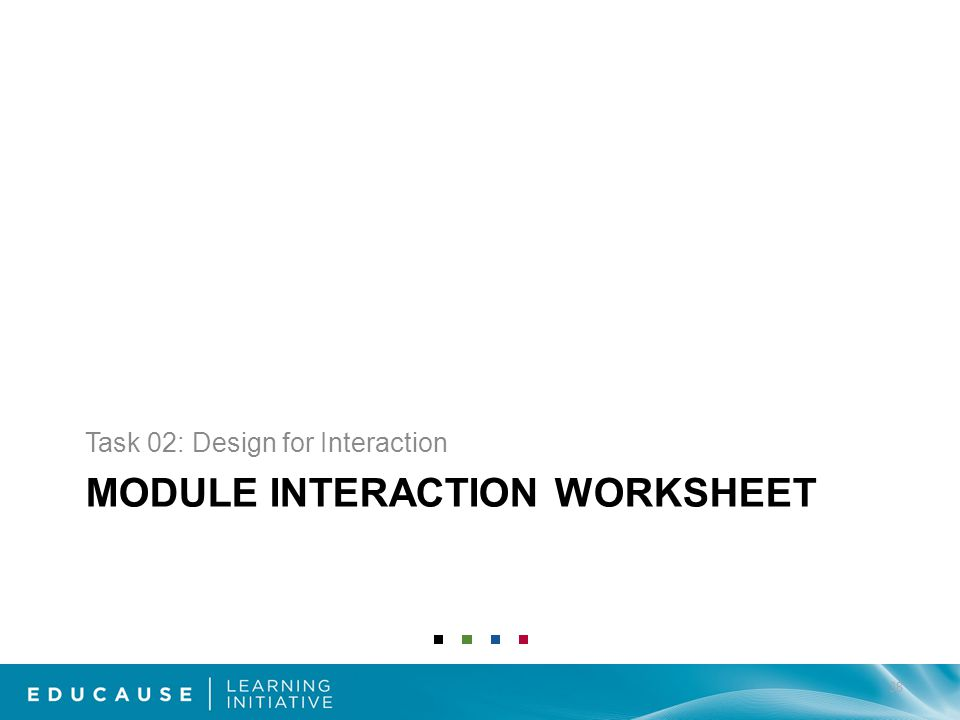 MODULE INTERACTION WORKSHEET Task 02: Design for Interaction 38