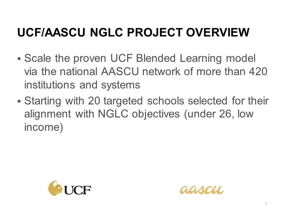 UCF/AASCU NGLC PROJECT OVERVIEW Scale the proven UCF Blended Learning model via the national AASCU network of more than 420 institutions and systems Starting with 20 targeted schools selected for their alignment with NGLC objectives (under 26, low income) 4
