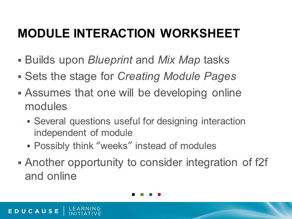 MODULE INTERACTION WORKSHEET Builds upon Blueprint and Mix Map tasks Sets the stage for Creating Module Pages Assumes that one will be developing online modules Several questions useful for designing interaction independent of module Possibly think weeks instead of modules Another opportunity to consider integration of f2f and online 43