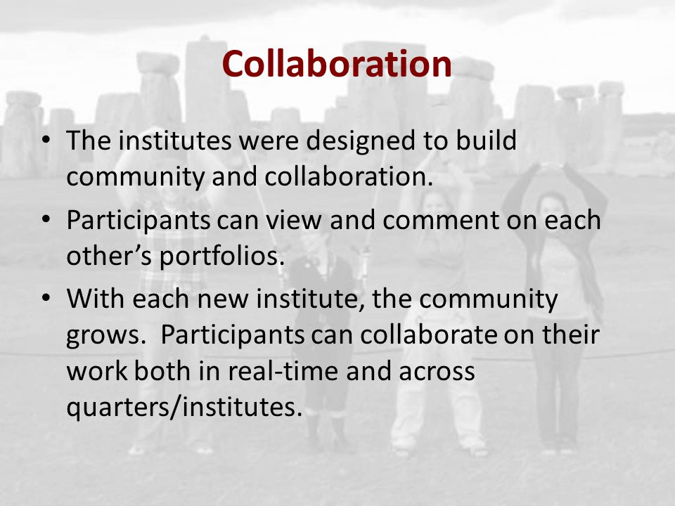 Collaboration The institutes were designed to build community and collaboration. Participants can view and comment on each others portfolios. With eac
