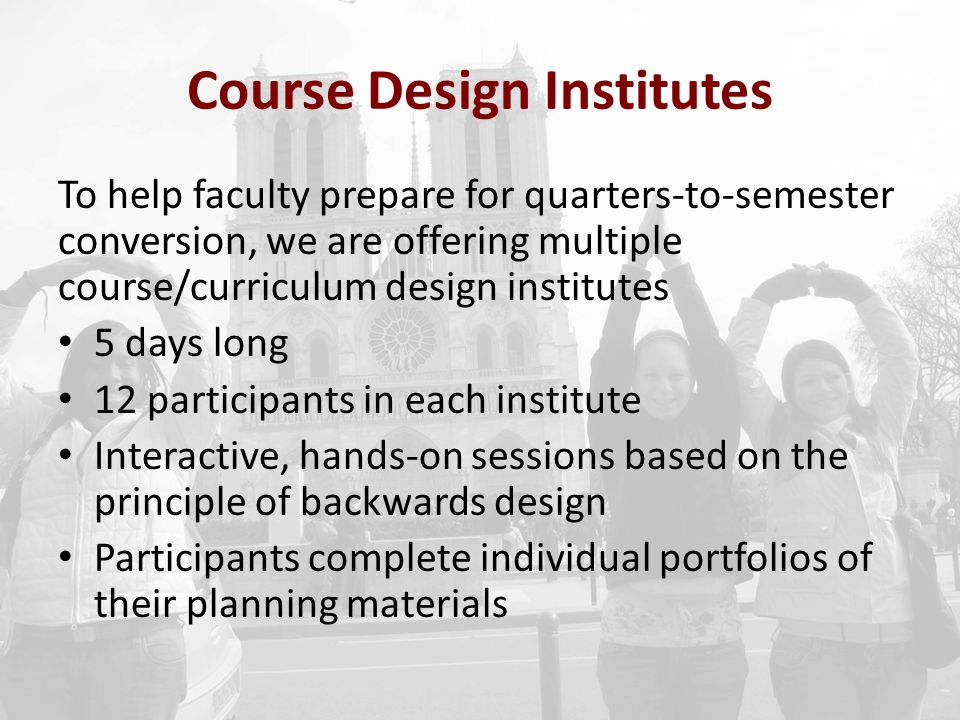 Course Design Institutes To help faculty prepare for quarters-to-semester conversion, we are offering multiple course/curriculum design institutes 5 d