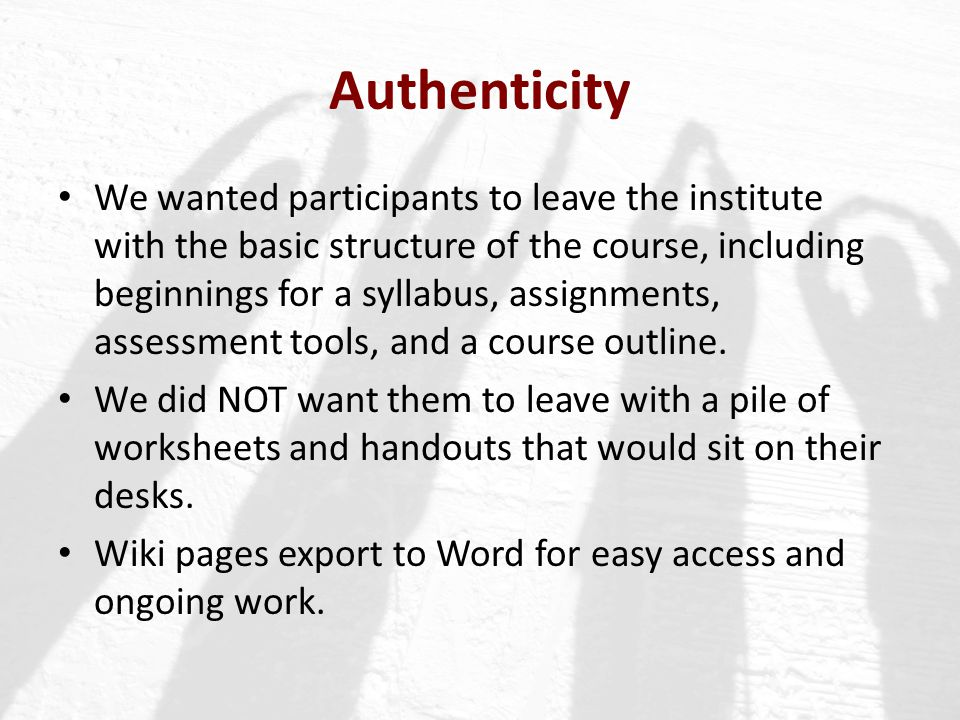 Authenticity We wanted participants to leave the institute with the basic structure of the course, including beginnings for a syllabus, assignments, a