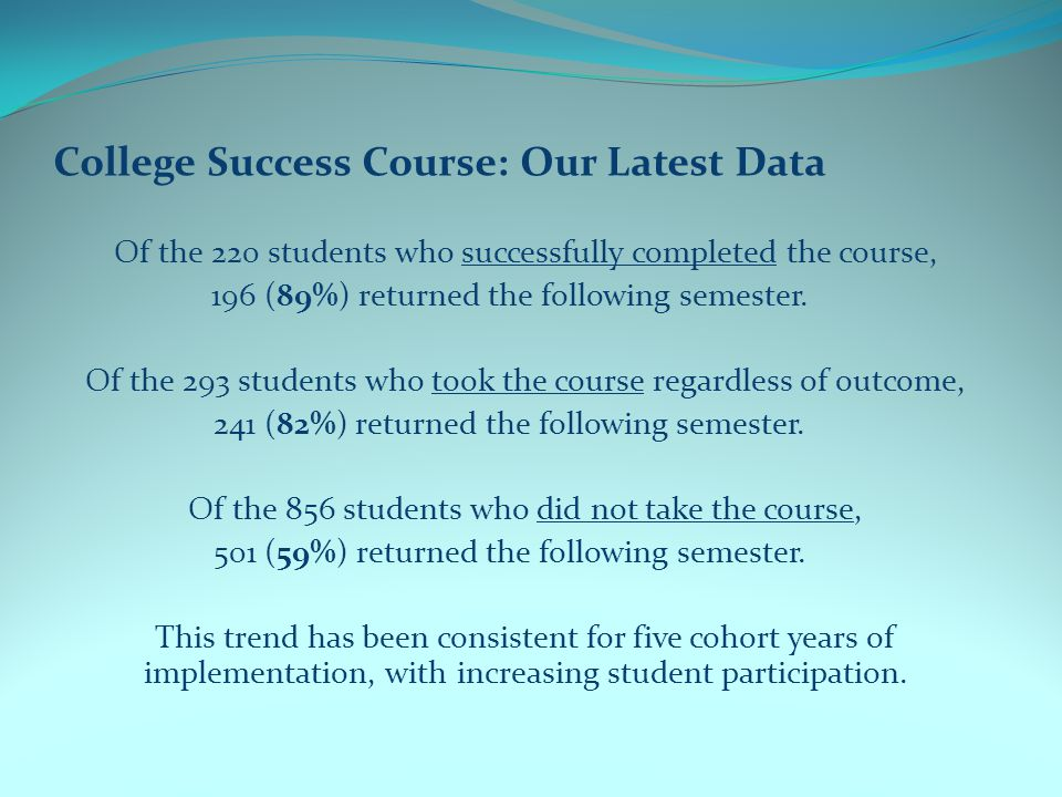 College Success Course: Our Latest Data Of the 220 students who successfully completed the course, 196 (89%) returned the following semester.