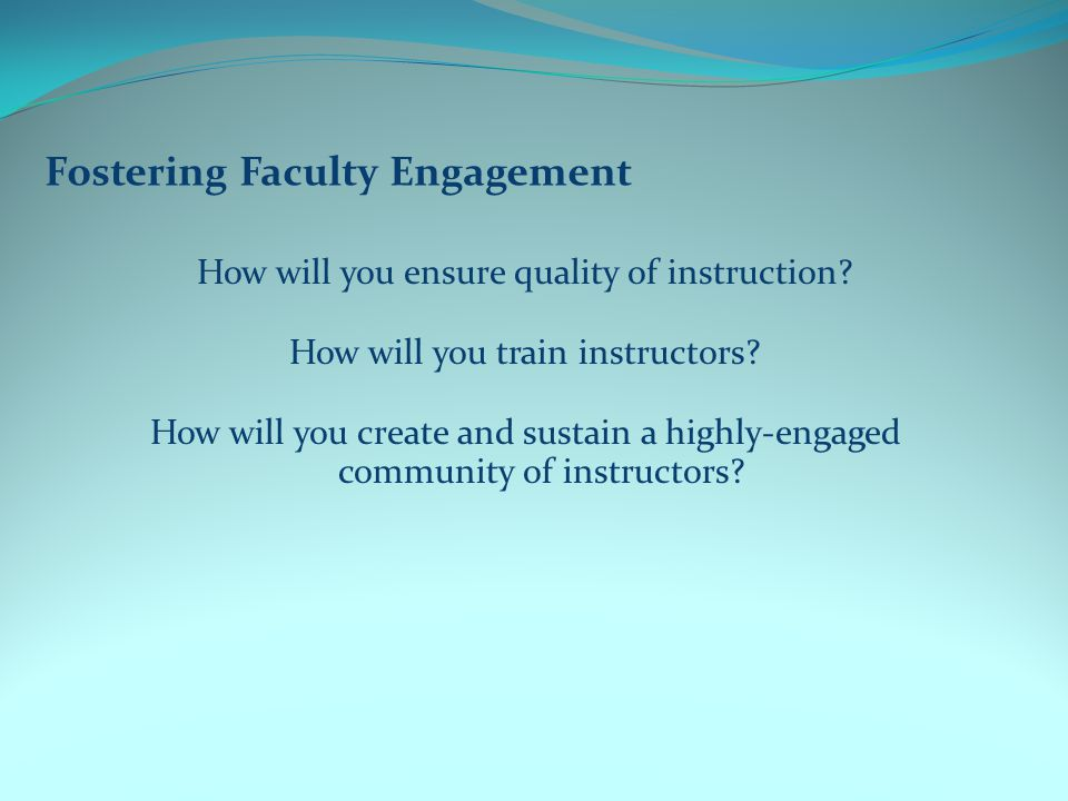 Fostering Faculty Engagement How will you ensure quality of instruction.