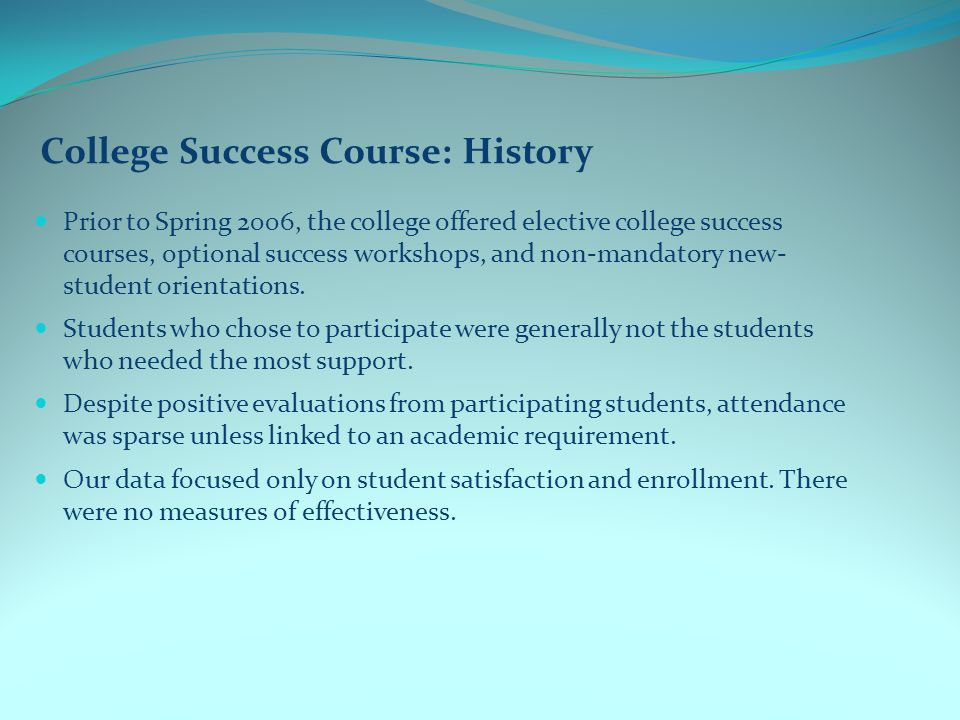 College Success Course: History Prior to Spring 2006, the college offered elective college success courses, optional success workshops, and non-mandatory new- student orientations.